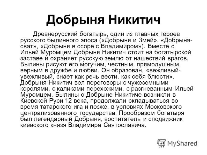 Добрыня Никитич Древнерусский богатырь, один из главных героев русского былинного эпоса («Добрыня и Змей», «Добрыня- сват», «Добрыня в ссоре с Владимиром»). Вместе с Ильей Муромцем Добрыня Никитич стоит на богатырской заставе и охраняет русскую землю