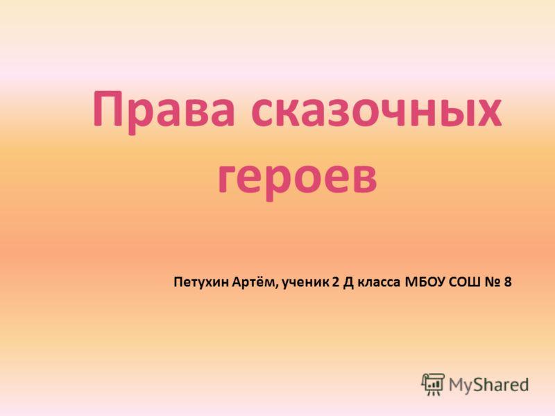 Права сказочных героев Петухин Артём, ученик 2 Д класса МБОУ СОШ 8