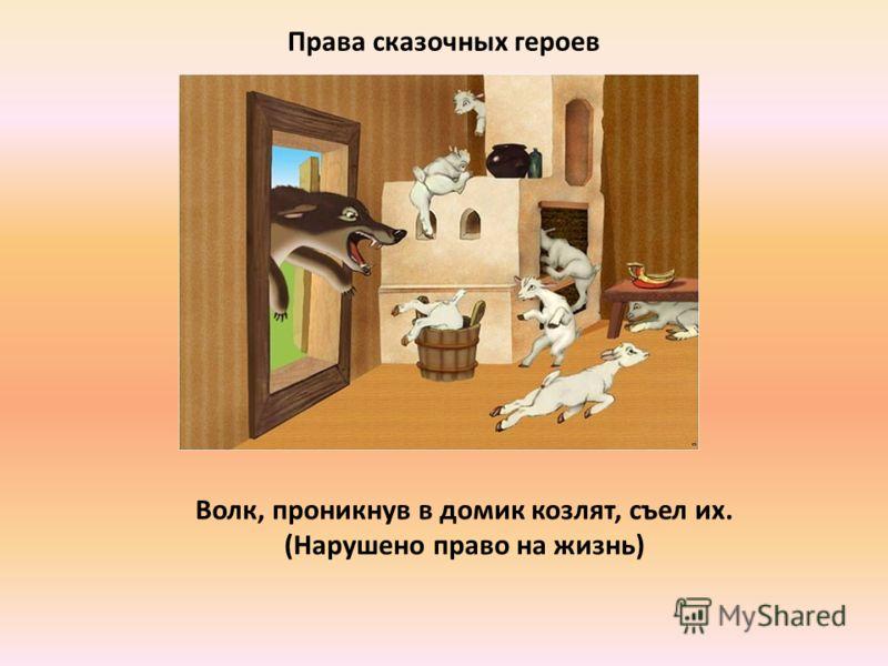 Права сказочных героев Волк, проникнув в домик козлят, съел их. (Нарушено право на жизнь)