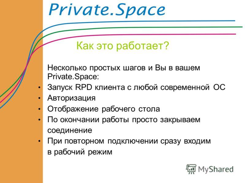 Как это работает? Несколько простых шагов и Вы в вашем Private.Space: Запуск RPD клиента с любой современной ОС Авторизация Отображение рабочего стола По окончании работы просто закрываем соединение При повторном подключении сразу входим в рабочий ре