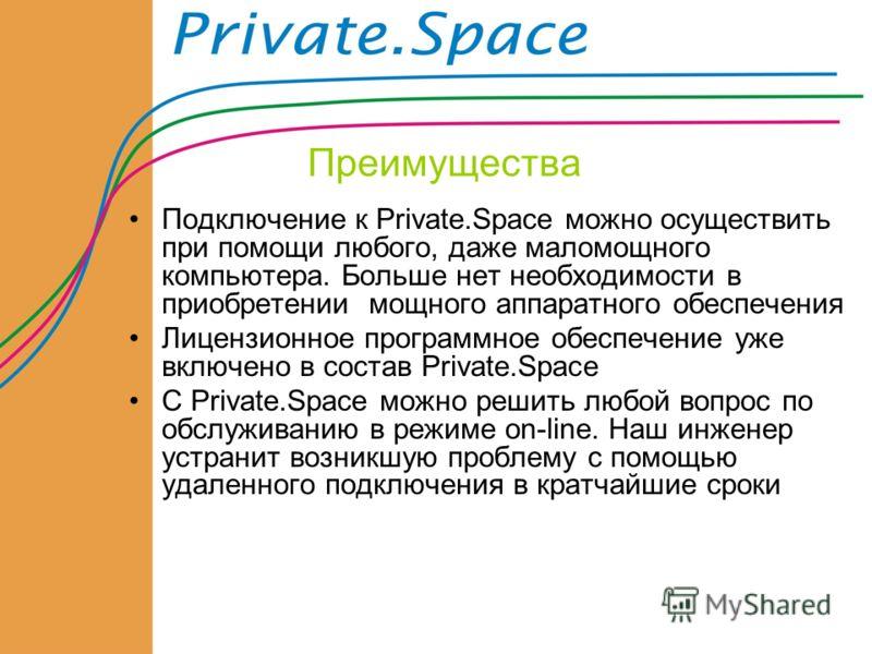 Преимущества Подключение к Private.Space можно осуществить при помощи любого, даже маломощного компьютера. Больше нет необходимости в приобретении мощного аппаратного обеспечения Лицензионное программное обеспечение уже включено в состав Private.Spac