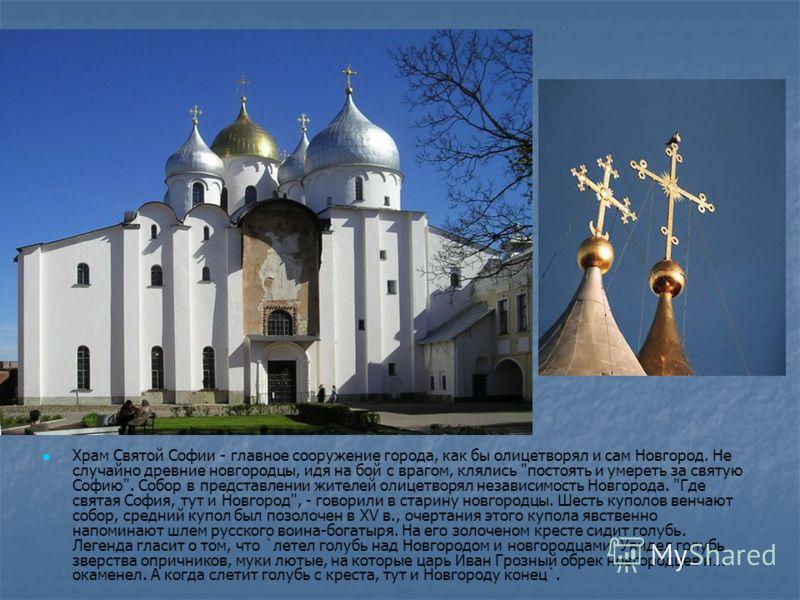 Храм Святой Софии - главное сооружение города, как бы олицетворял и сам Новгород. Не случайно древние новгородцы, идя на бой с врагом, клялись