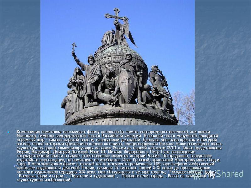 Композиция памятника напоминает форму колокола (в память новгородского вечевого) или шапки Мономаха, символа самодержавной власти Российской империи. В верхней части монумента находится огромный шар - символ царской власти, называемый державой. Держа