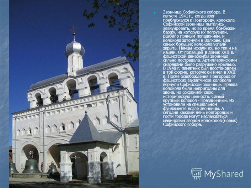Звонница Софийского собора. В августе 1941 г., когда враг приближался к Новгороду, колокола Софийской звонницы пытались эвакуировать, но во время бомбежки баржу, на которую их погрузили, разбило прямым попаданием, и колокола затонули в Волхове. Два с