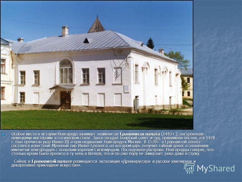 Особое место в истории Новгорода занимает знаменитая Грановитая палата (1443 г.), построенная немецкими мастерами в готическом стиле. Здесь заседал боярский совет и суд, принимали послов, а в 1478 г. был прочитан указ Ивана III о присоединении Новгор