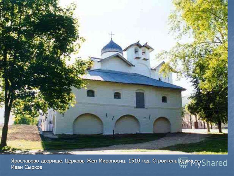 Ярославово дворище. Церковь Жен Мироносиц. 1510 год. Строитель храма Иван Сырков