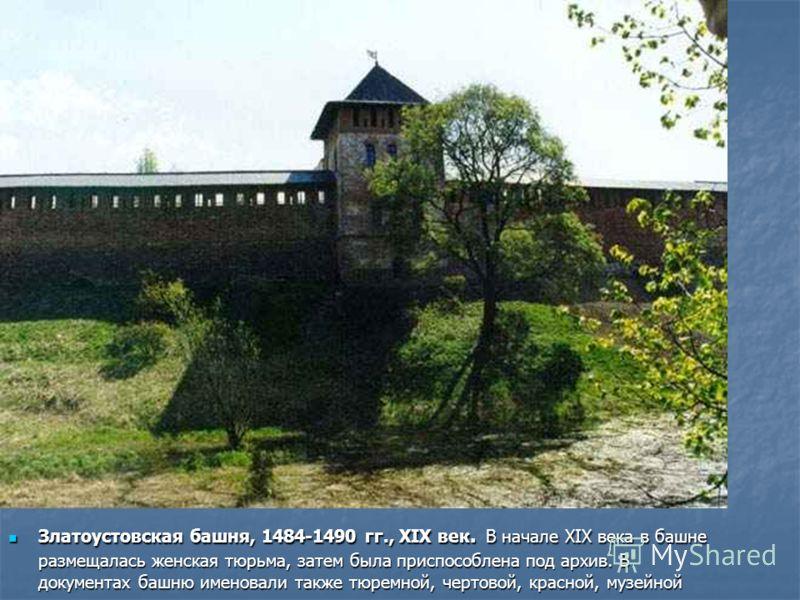 Златоустовская башня, 1484-1490 гг., XIX век. В начале XIX века в башне размещалась женская тюрьма, затем была приспособлена под архив. В документах башню именовали также тюремной, чертовой, красной, музейной Златоустовская башня, 1484-1490 гг., XIX