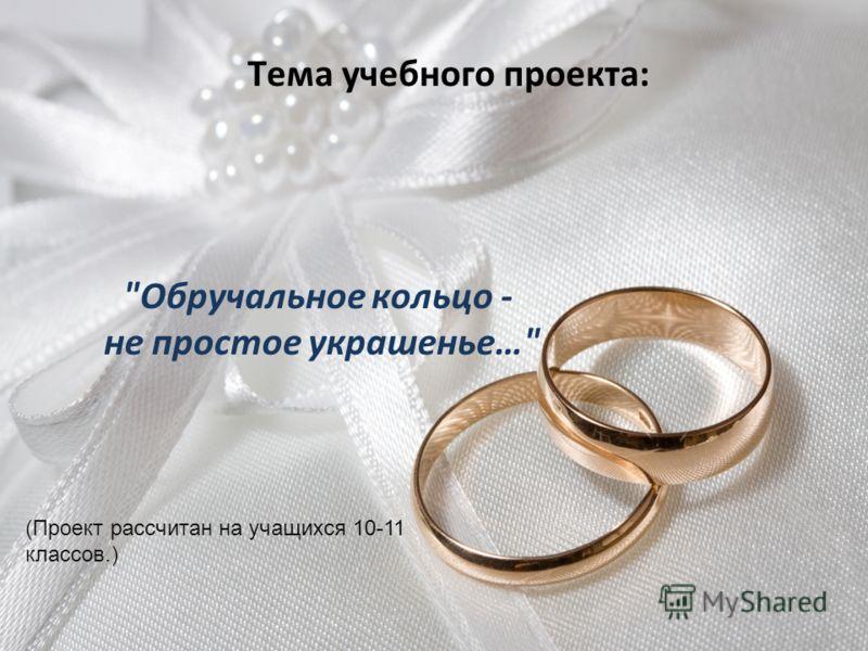 Тема учебного проекта: Обручальное кольцо - не простое украшенье… (Проект рассчитан на учащихся 10-11 классов.)