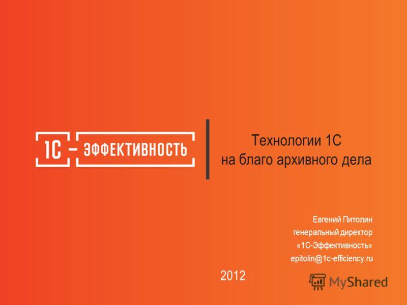 Технологии 1С на благо архивного дела Евгений Питолин генеральный директор «1С-Эффективность» epitolin@1c-efficiency.ru 2012