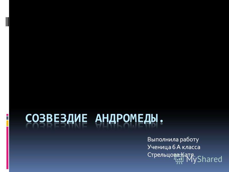 Выполнила работу Ученица 6 А класса Стрельцова Катя.