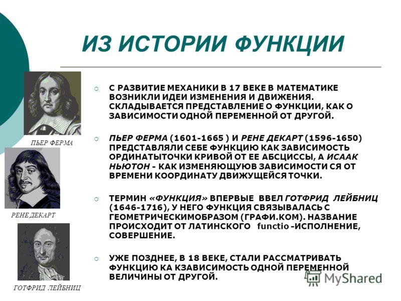 ИЗ ИСТОРИИ ФУНКЦИИ С РАЗВИТИЕ МЕХАНИКИ В 17 ВЕКЕ В МАТЕМАТИКЕ ВОЗНИКЛИ ИДЕИ ИЗМЕНЕНИЯ И ДВИЖЕНИЯ. СКЛАДЫВАЕТСЯ ПРЕДСТАВЛЕНИЕ О ФУНКЦИИ, КАК О ЗАВИСИМОСТИ ОДНОЙ ПЕРЕМЕННОЙ ОТ ДРУГОЙ. ПЬЕР ФЕРМА (1601-1665 ) И РЕНЕ ДЕКАРТ (1596-1650) ПРЕДСТАВЛЯЛИ СЕБЕ