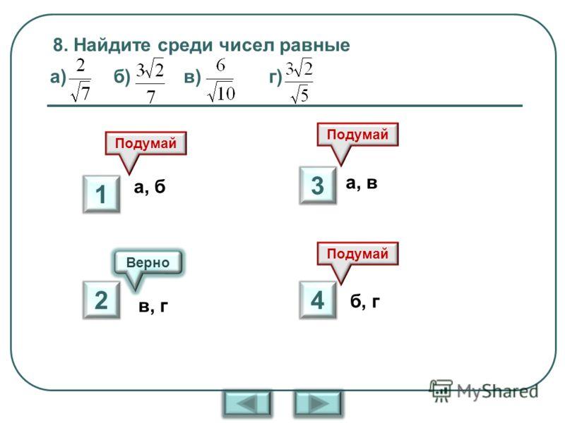 8. Найдите среди чисел равные а) б) в) г) Верно Подумай а, б в, г а, в б, г 1 2 3 4