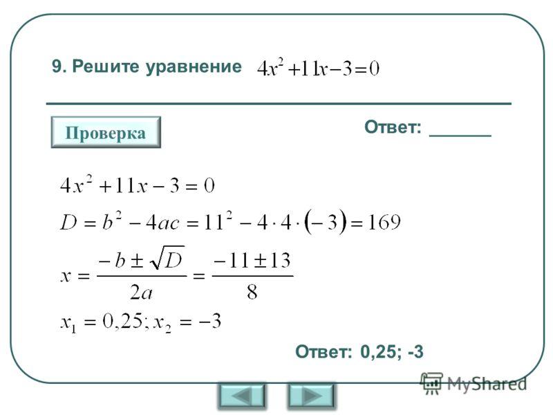9. Решите уравнение Ответ: ______ Проверка Ответ: 0,25; -3