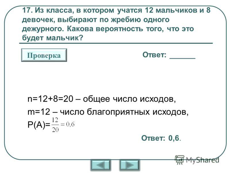 17. Из класса, в котором учатся 12 мальчиков и 8 девочек, выбирают по жребию одного дежурного. Какова вероятность того, что это будет мальчик? Ответ: ______ Проверка n=12+8=20 – общее число исходов, m=12 – число благоприятных исходов, Р(А)= Ответ: 0,