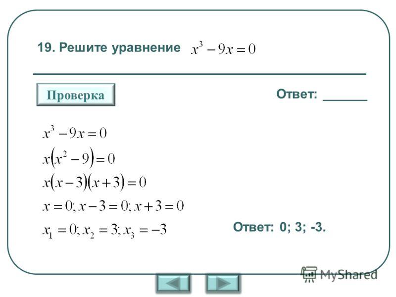 19. Решите уравнение Ответ: ______ Проверка Ответ: 0; 3; -3.