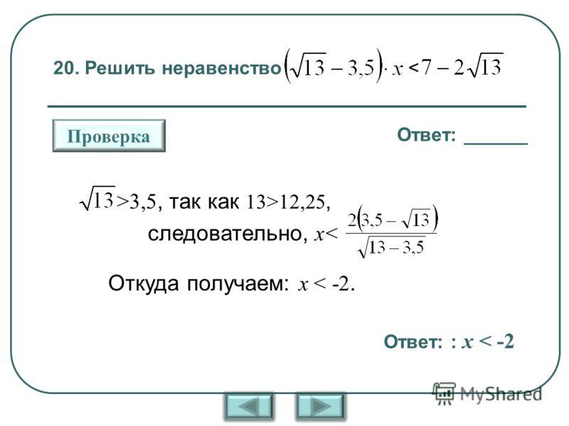 20. Решить неравенство < Ответ: ______ Проверка >3,5, так как 13>12,25, следовательно, x< Откуда получаем: x < -2. Ответ: : x < -2