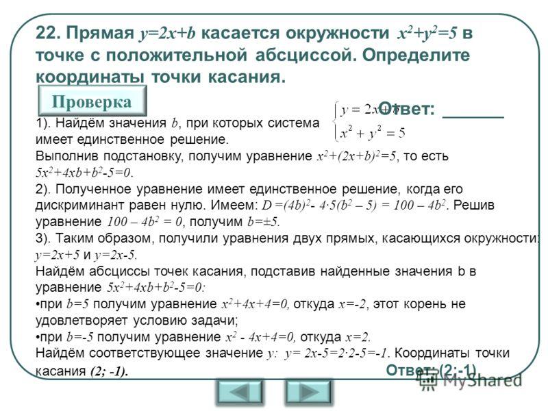 22. Прямая y=2x+b касается окружности x 2 +y 2 =5 в точке с положительной абсциссой. Определите координаты точки касания. 1). Найдём значения b, при которых система имеет единственное решение. Выполнив подстановку, получим уравнение x 2 +(2x+b) 2 =5,
