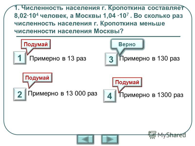 1. Численность населения г. Кропоткина составляет 8,0210 4 человек, а Москвы 1,04 10 7. Во сколько раз численность населения г. Кропоткина меньше численности населения Москвы? Примерно в 13 раз Примерно в 13 000 раз Примерно в 130 раз Примерно в 1300