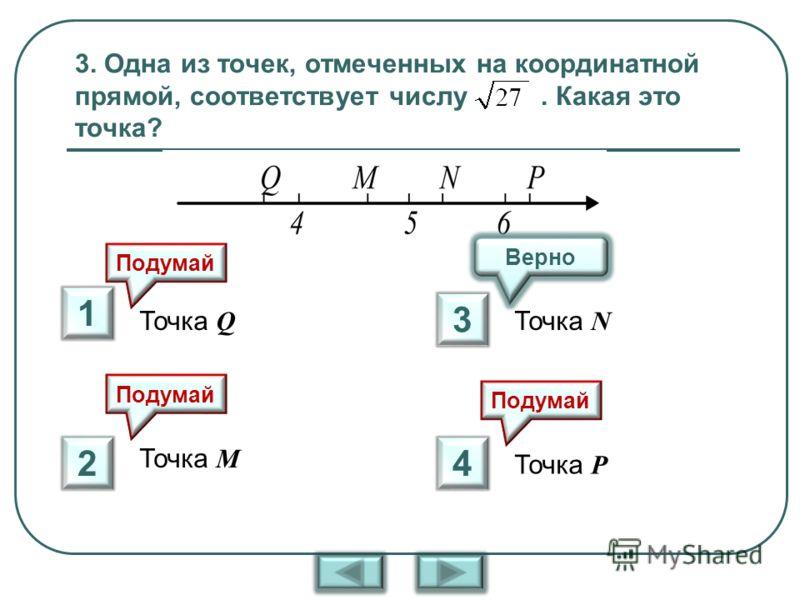 3. Одна из точек, отмеченных на координатной прямой, соответствует числу. Какая это точка? Точка Q Точка М Точка N Точка P Верно Подумай 1 2 3 4
