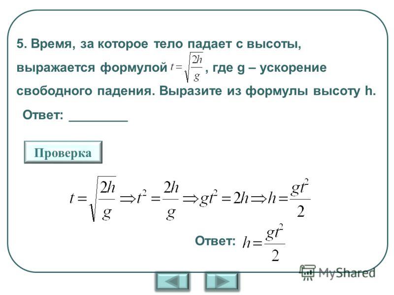 5. Время, за которое тело падает с высоты, выражается формулой, где g – ускорение свободного падения. Выразите из формулы высоту h. Ответ: ________ Проверка Ответ: