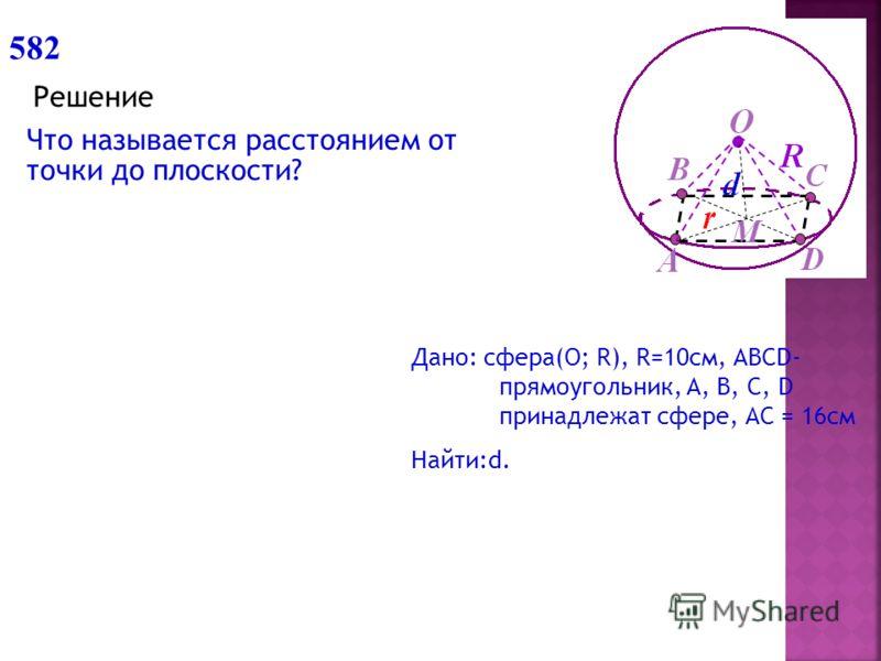 582 Решение Что называется расстоянием от точки до плоскости? Дано: сфера(О; R), R=10см, ABCD- прямоугольник, A, B, C, D принадлежат сфере, АС = 16см Найти:d.