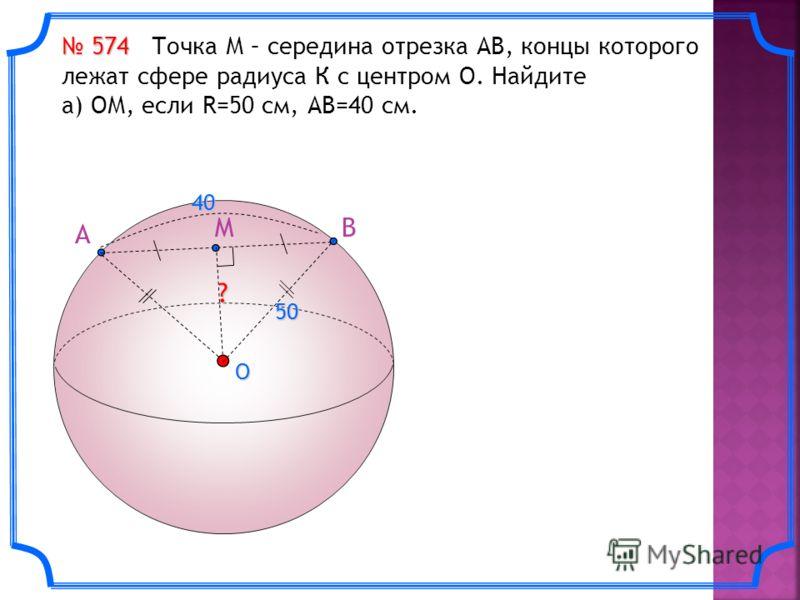 A BMO ?40 50 574 574 Точка М – середина отрезка АВ, концы которого лежат сфере радиуса К с центром О. Найдите а) ОМ, если R=50 см, АВ=40 см.