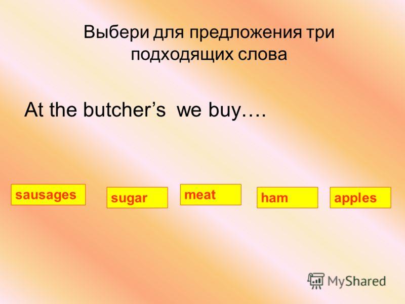 Выбери для предложения три подходящих слова At the butchers we buy…. sausages applessugarham meat