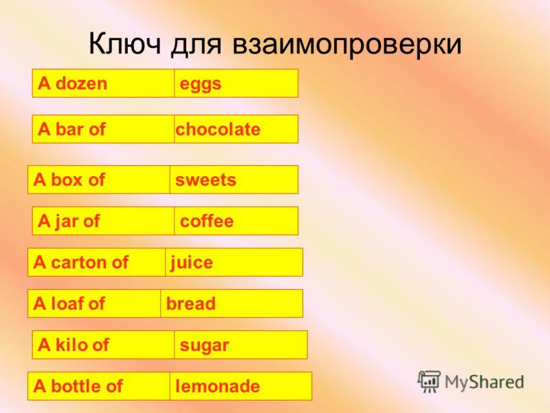 Ключ для взаимопроверки A loaf of A jar of lemonade eggs chocolate A carton of A kilo of A bottle of juice bread sugar sweetsA box of coffee A bar of A dozen