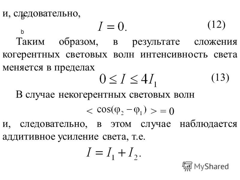 B bB b и, следовательно, (12) Таким образом, в результате сложения когерентных световых волн интенсивность света меняется в пределах (13) В случае некогерентных световых волн = 0 и, следовательно, в этом случае наблюдается аддитивное усиление света,