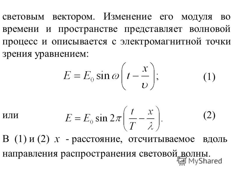 световым вектором. Изменение его модуля во времени и пространстве представляет волновой процесс и описывается с электромагнитной точки зрения уравнением: или (1) (2) В (1) и (2)- расстояние, отсчитываемое вдоль направления распространения световой во