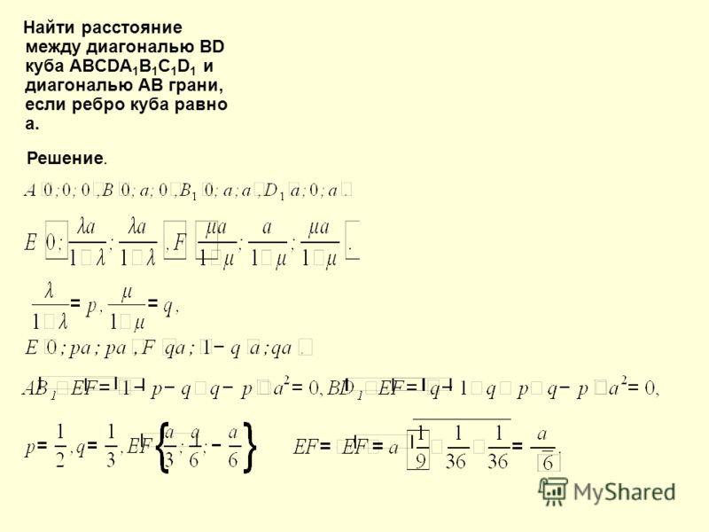 Найти расстояние между диагональю ВD куба ABCDA 1 B 1 C 1 D 1 и диагональю АB грани, если ребро куба равно а. Решение.