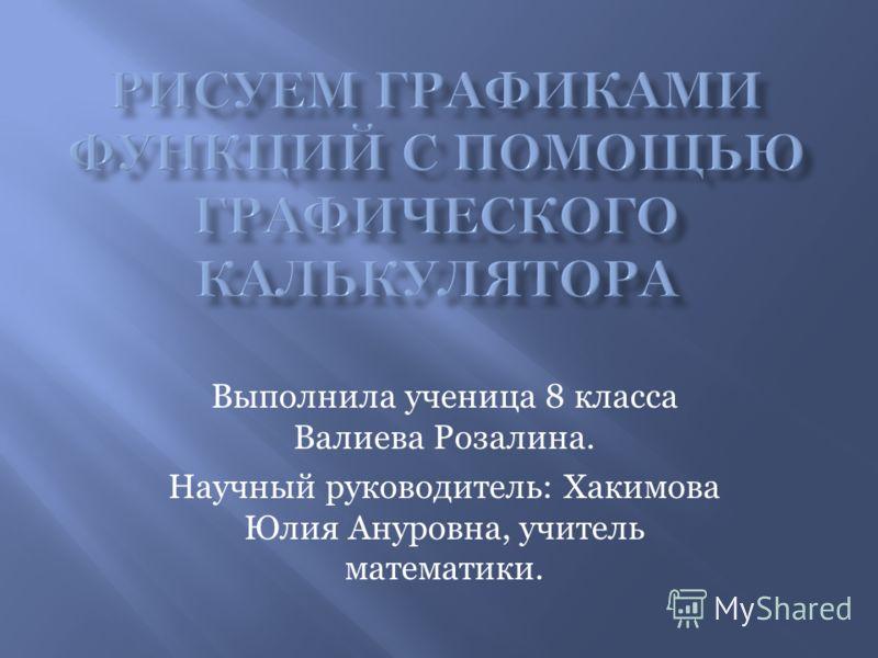 Выполнила ученица 8 класса Валиева Розалина. Научный руководитель: Хакимова Юлия Ануровна, учитель математики.