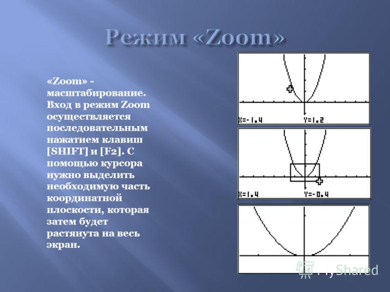 «Zoom» - масштабирование. Вход в режим Zoom осуществляется последовательным нажатием клавиш [SHIFT] и [F2]. С помощью курсора нужно выделить необходимую часть координатной плоскости, которая затем будет растянута на весь экран.