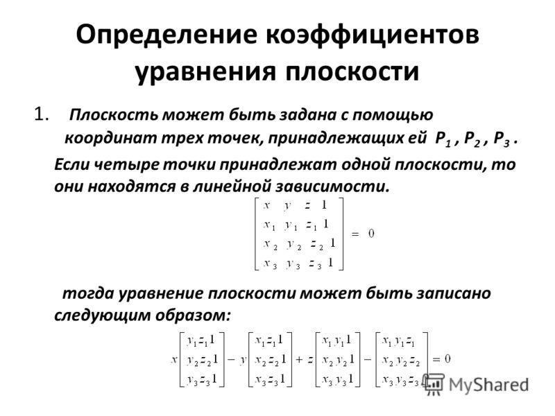 Определение коэффициентов уравнения плоскости 1. Плоскость может быть задана с помощью координат трех точек, принадлежащих ей P 1, P 2, P 3. Если четыре точки принадлежат одной плоскости, то они находятся в линейной зависимости. тогда уравнение плоск
