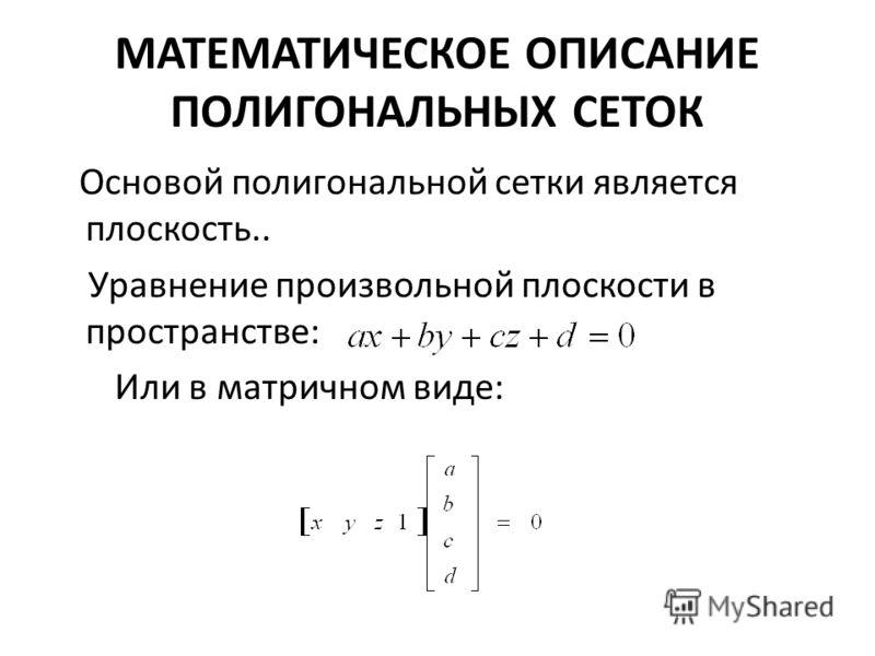 МАТЕМАТИЧЕСКОЕ ОПИСАНИЕ ПОЛИГОНАЛЬНЫХ СЕТОК Основой полигональной сетки является плоскость.. Уравнение произвольной плоскости в пространстве: Или в матричном виде: