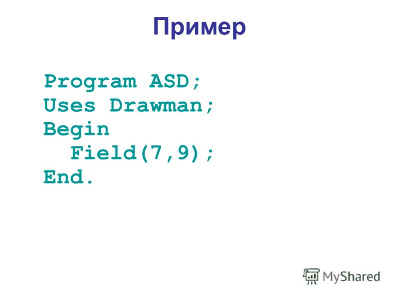 Пример Program ASD; Uses Drawman; Begin Field(7,9); End.