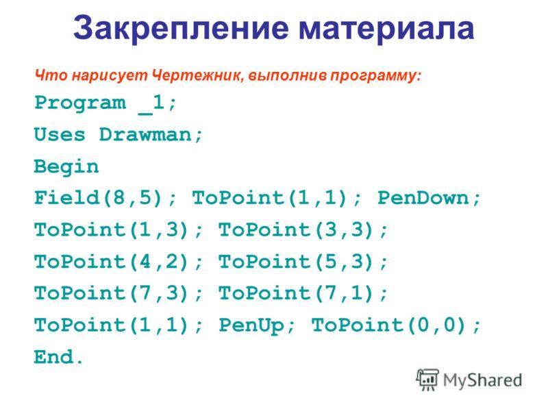 Закрепление материала Что нарисует Чертежник, выполнив программу: Program _1; Uses Drawman; Begin Field(8,5); ToPoint(1,1); PenDown; ToPoint(1,3); ToPoint(3,3); ToPoint(4,2); ToPoint(5,3); ToPoint(7,3); ToPoint(7,1); ToPoint(1,1); PenUp; ToPoint(0,0)
