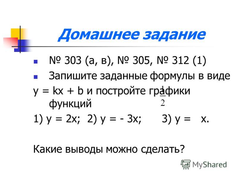 Домашнее задание 303 (а, в), 305, 312 (1) Запишите заданные формулы в виде y = kx + b и постройте графики функций 1) у = 2х; 2) у = - 3х; 3) у = х. Какие выводы можно сделать?
