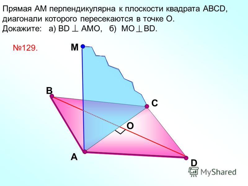 D Прямая АМ перпендикулярна к плоскости квадрата АВСD, диагонали которого пересекаются в точке О. Докажите: а) ВD АМО, б) МО ВD. A M C B О 129.
