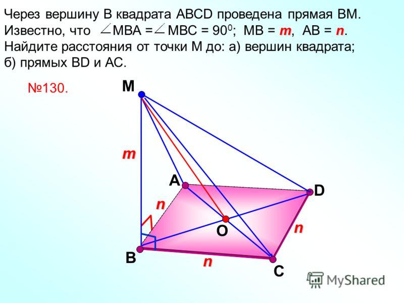 А М D mn Через вершину В квадрата АВСD проведена прямая ВМ. Известно, что МВА = МВС = 90 0 ; МВ = m, АВ = n. Найдите расстояния от точки М до: а) вершин квадрата; б) прямых ВD и АС. В С n m n n O 130.