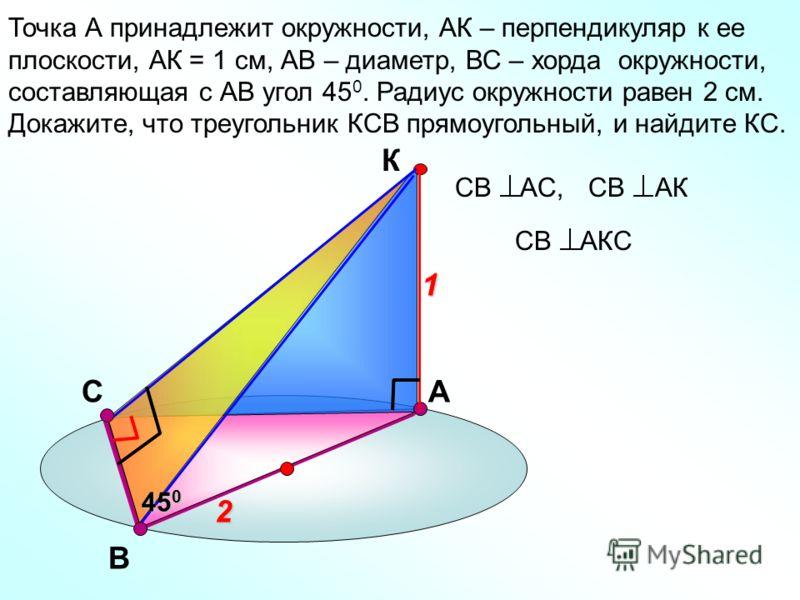 С Точка А принадлежит окружности, АК – перпендикуляр к ее плоскости, АК = 1 см, АВ – диаметр, ВС – хорда окружности, составляющая с АВ угол 45 0. Радиус окружности равен 2 см. Докажите, что треугольник КСВ прямоугольный, и найдите КС. В А К2 1 45 0 С
