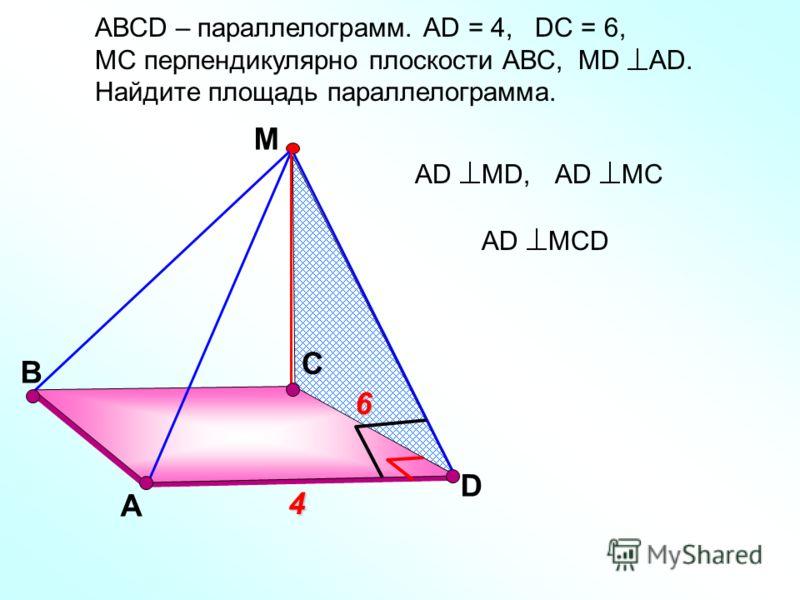 В С А М 6 4 АD МСD АD МD,АD МС АВСD – параллелограмм. АD = 4, DС = 6, МС перпендикулярно плоскости АВС, МD АD. Найдите площадь параллелограмма. D