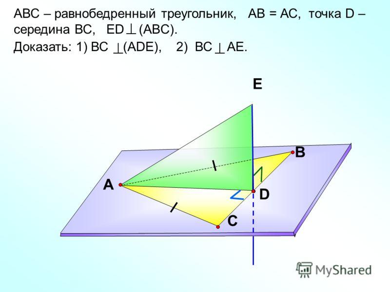АВС – равнобедренный треугольник, АВ = АС, точка D – середина ВС, ЕD (ABC). Доказать: 1) ВС (АDЕ), 2) ВС АЕ. В С А D Е