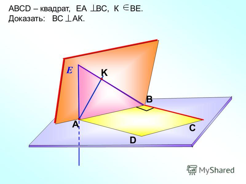 АВСD – квадрат, ЕА ВС, К ВЕ. Доказать: ВС АК. С А DЕ В K