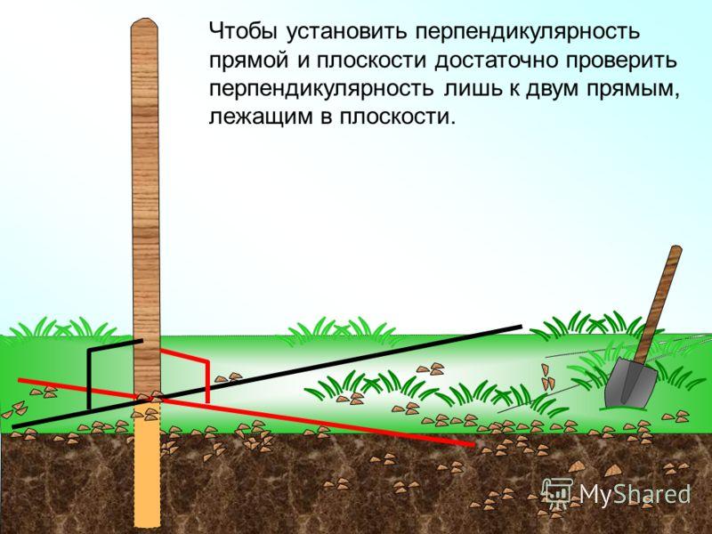 Чтобы установить перпендикулярность прямой и плоскости достаточно проверить перпендикулярность лишь к двум прямым, лежащим в плоскости.