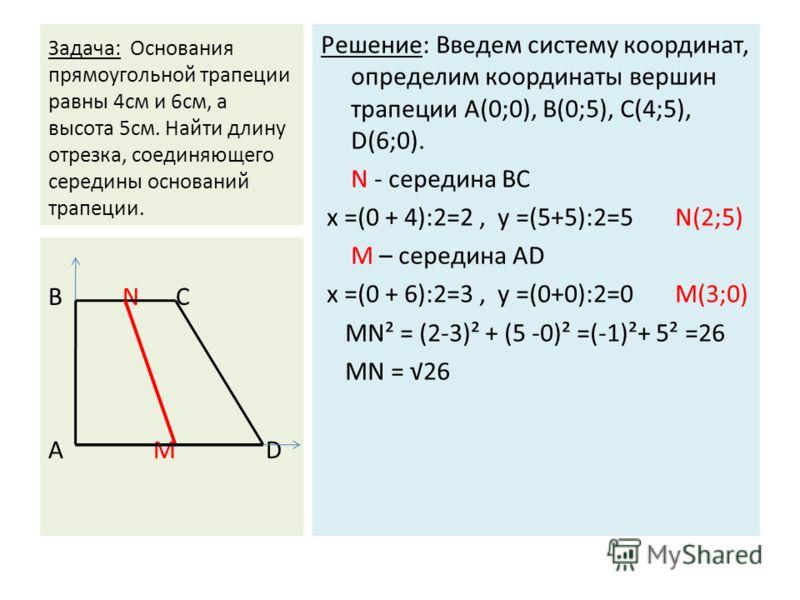 Задача: Основания прямоугольной трапеции равны 4см и 6см, а высота 5см. Найти длину отрезка, соединяющего середины оснований трапеции. Решение: Введем систему координат, определим координаты вершин трапеции А(0;0), В(0;5), С(4;5), D(6;0). N - середин