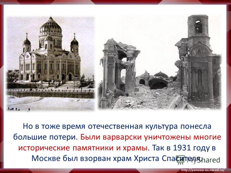 Но в тоже время отечественная культура понесла большие потери. Были варварски уничтожены многие исторические памятники и храмы. Так в 1931 году в Москве был взорван храм Христа Спасителя.