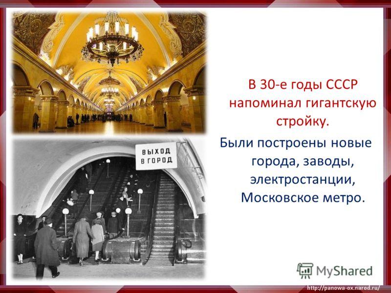 В 30-е годы СССР напоминал гигантскую стройку. Были построены новые города, заводы, электростанции, Московское метро.