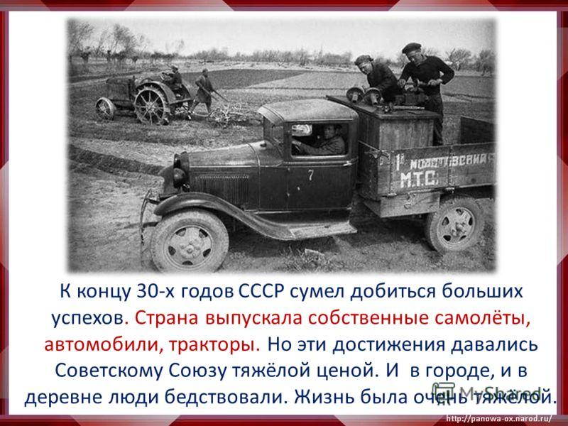 К концу 30-х годов СССР сумел добиться больших успехов. Страна выпускала собственные самолёты, автомобили, тракторы. Но эти достижения давались Советскому Союзу тяжёлой ценой. И в городе, и в деревне люди бедствовали. Жизнь была очень тяжёлой.