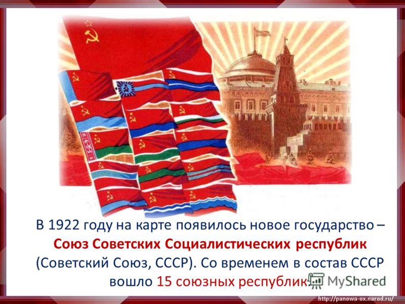 В 1922 году на карте появилось новое государство – Союз Советских Социалистических республик (Советский Союз, СССР). Со временем в состав СССР вошло 15 союзных республик.